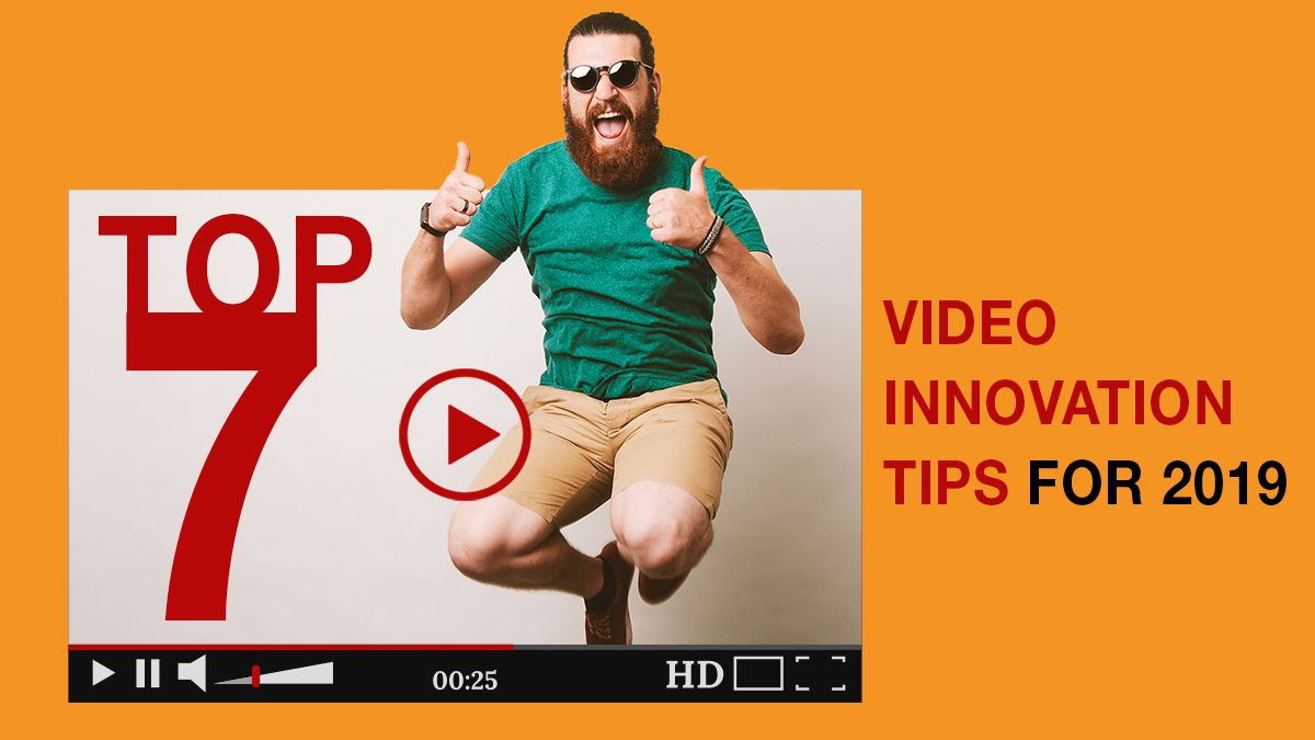 THE 7 TOP VIDEO INNOVATION TIPS FOR 2019